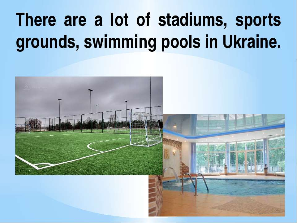 There are a lot of stadiums, sports grounds, swimming pools in Ukraine.