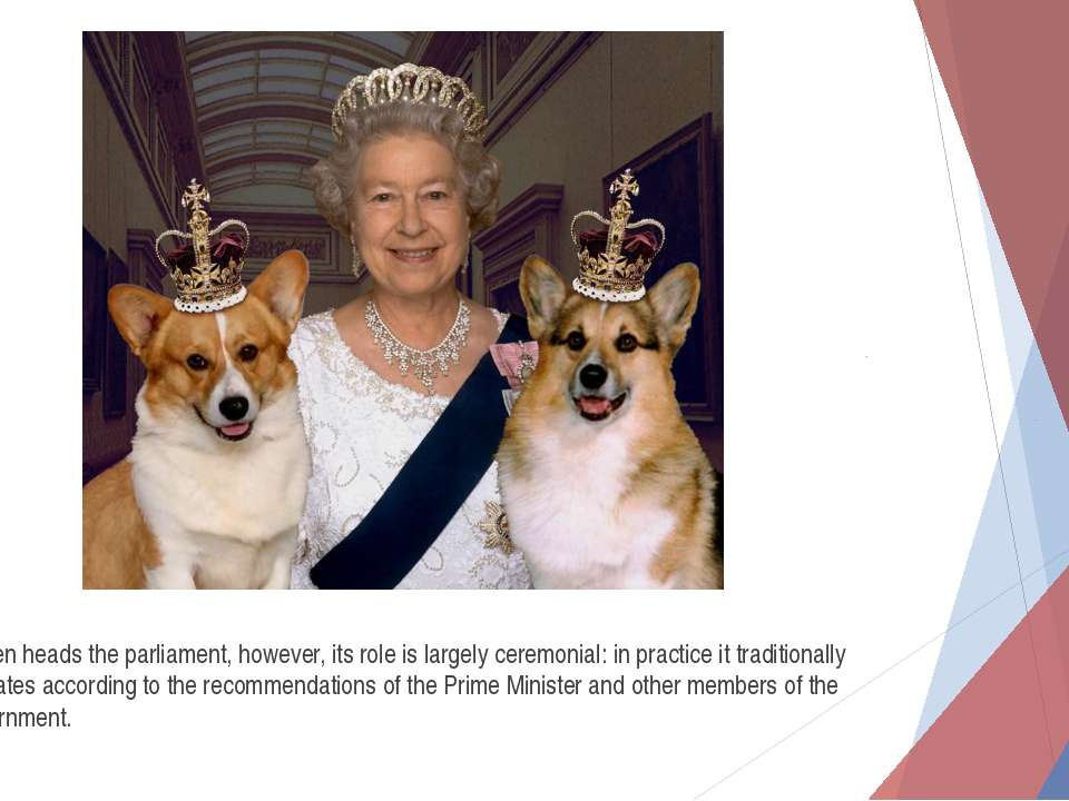 Queen heads the parliament, however, its role is largely ceremonial: in pract...