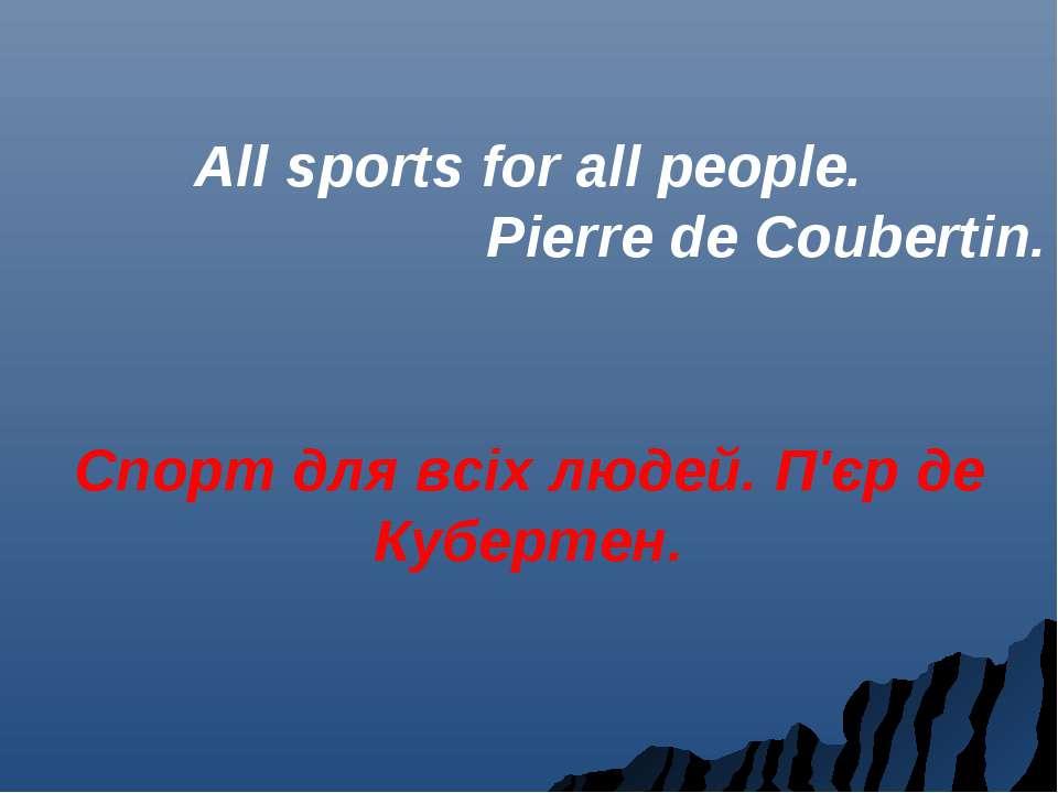 All sports for all people. Pierre de Coubertin. Спорт для всіх людей. П'єр де...