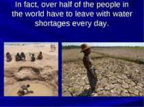 In fact, over half of the people in the world have to leave with water shorta...