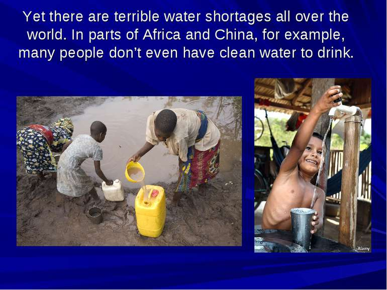Yet there are terrible water shortages all over the world. In parts of Africa...