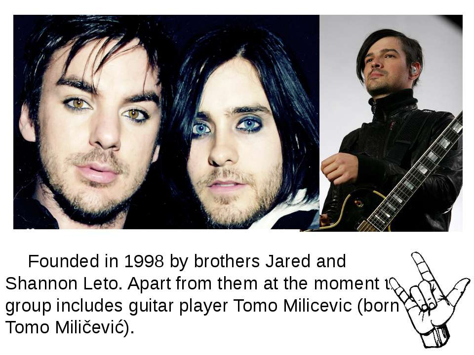 Founded in 1998 by brothers Jared and Shannon Leto. Apart from them at the mo...