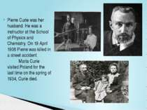 Pierre Curie was her husband. He was a instructor at the School of Physics an...