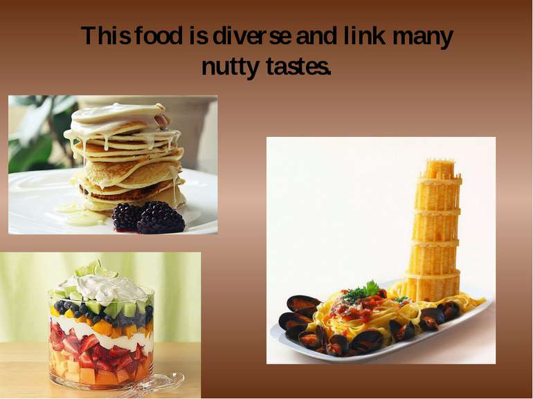 This food is diverse and link many nutty tastes.