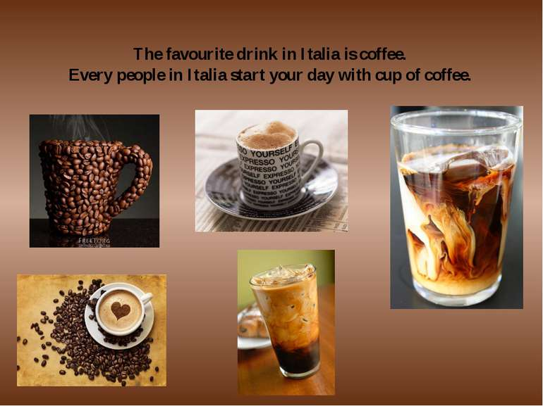 The favourite drink in Italia is coffee. Every people in Italia start your da...