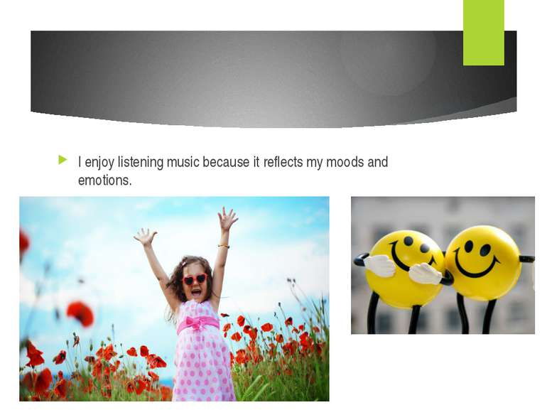 I enjoy listening music because it reflects my moods and emotions.