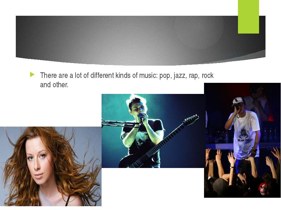 There are a lot of different kinds of music: pop, jazz, rap, rock and other.