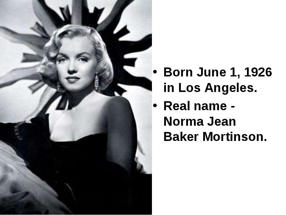 Born June 1, 1926 in Los Angeles. Real name - Norma Jean Baker Mortinson.