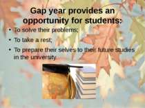 Gap year provides an opportunity for students: To solve their problems; To ta...
