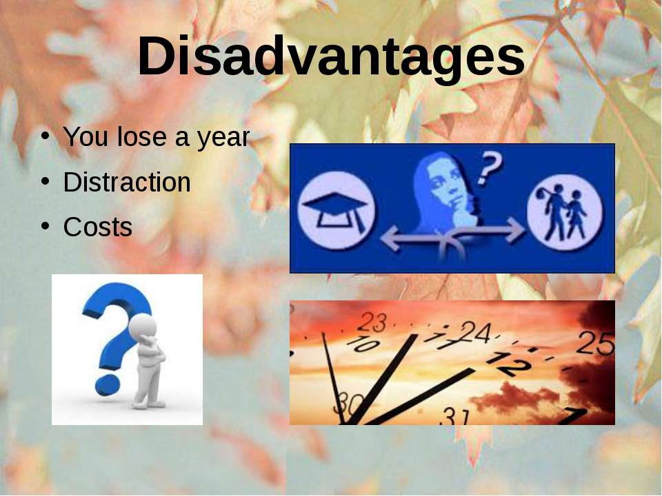 Disadvantages You lose a year Distraction Costs