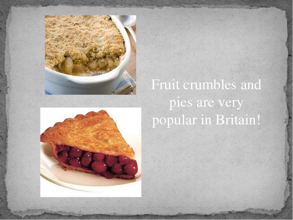 Fruit crumbles and pies are very popular in Britain!