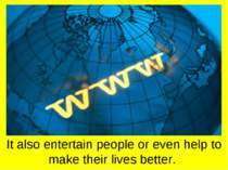 It also entertain people or even help to make their lives better.