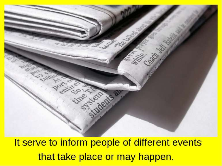 It serve to inform people of different events that take place or may happen.