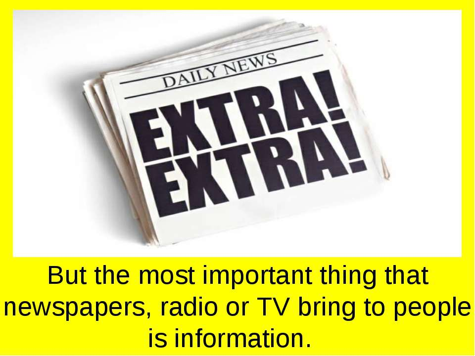 But the most important thing that newspapers, radio or TV bring to people is ...