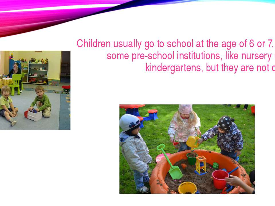 Children usually go to school at the age of 6 or 7. There are some pre-school...
