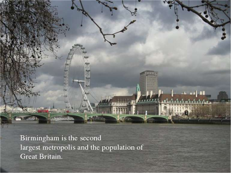 Birmingham is the second largest metropolis and the population of Great Britain.
