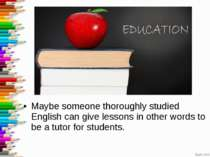 Maybe someone thoroughly studied English can give lessons in other words to b...
