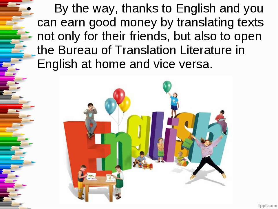 By the way, thanks to English and you can earn good money by translating text...