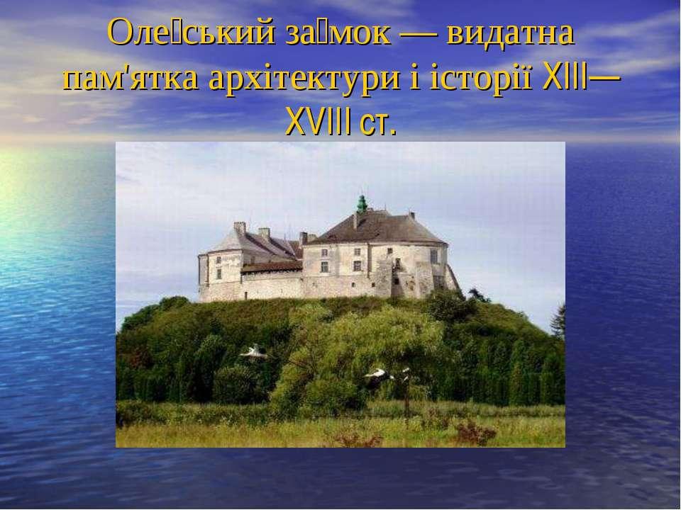 Оле ський за мок— видатна пам'ятка архітектури і історії XIII—XVIII ст.