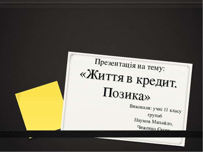 Презентація на тему: «Життя в кредит. Позика» Виконали: учні 11 класу група6 ...
