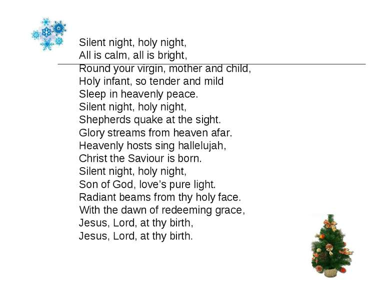 Silent night, holy night, All is calm, all is bright, Round your virgin, moth...