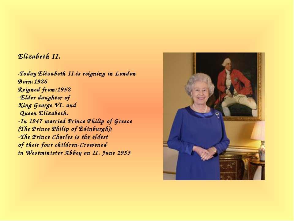 Elizabeth II. -Today Elizabeth II.is reigning in London Born:1926 Reigned fro...