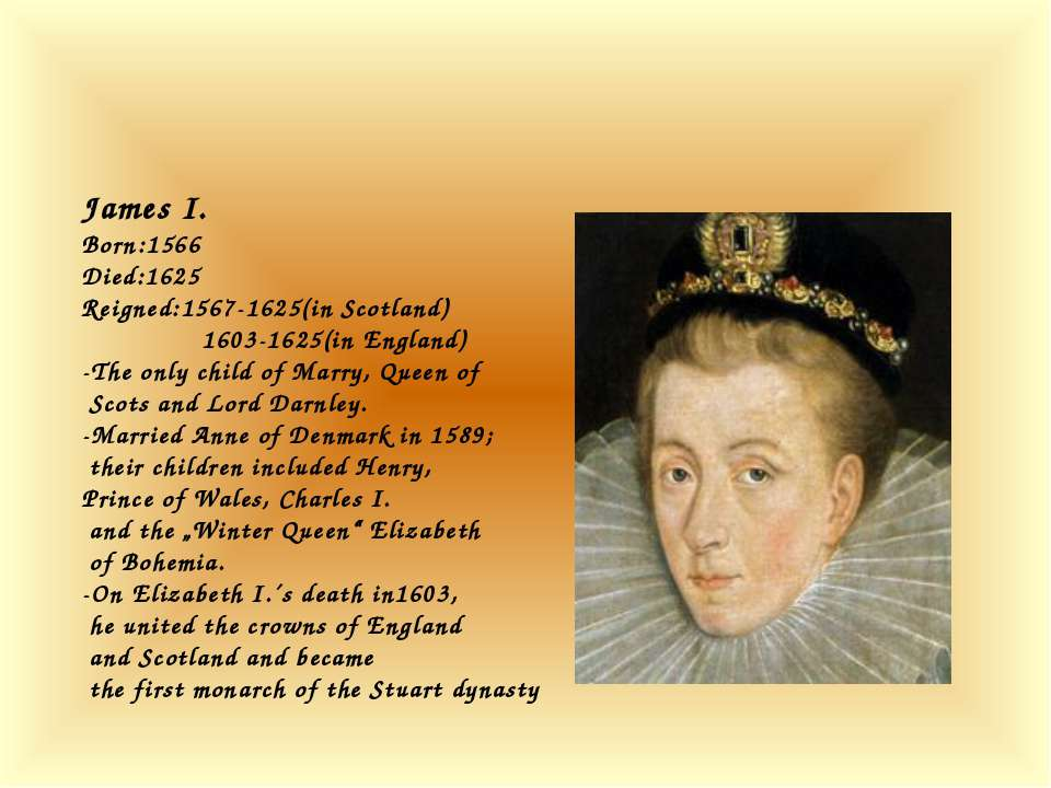 James I. Born:1566 Died:1625 Reigned:1567-1625(in Scotland) 1603-1625(in Engl...