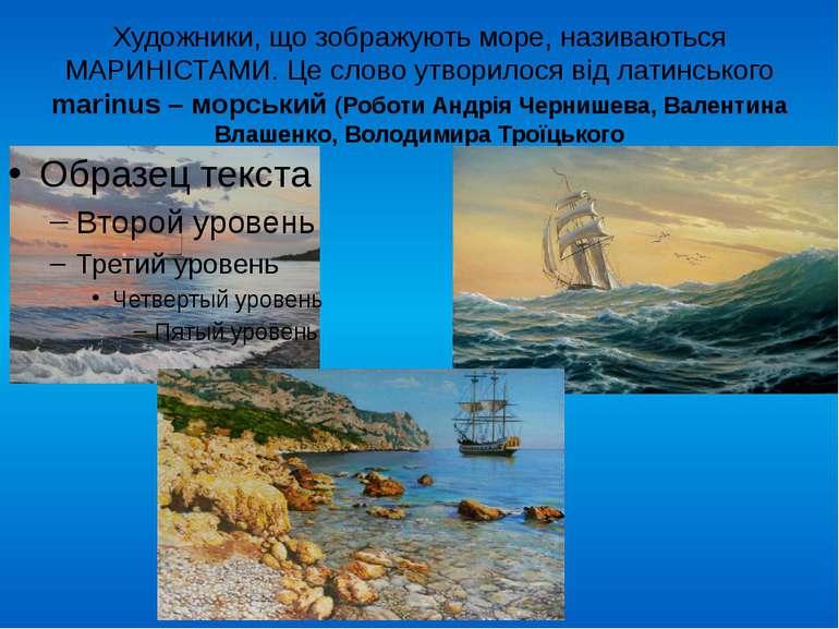 Художники, що зображують море, називаються МАРИНІСТАМИ. Це слово утворилося в...