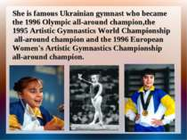 She is famous Ukrainian gymnast who became the 1996 Olympic all-around champi...