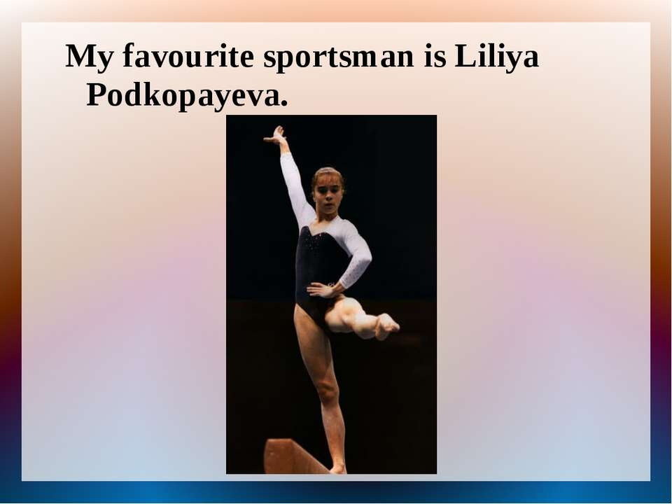 My favourite sportsman is Liliya Podkopayeva.