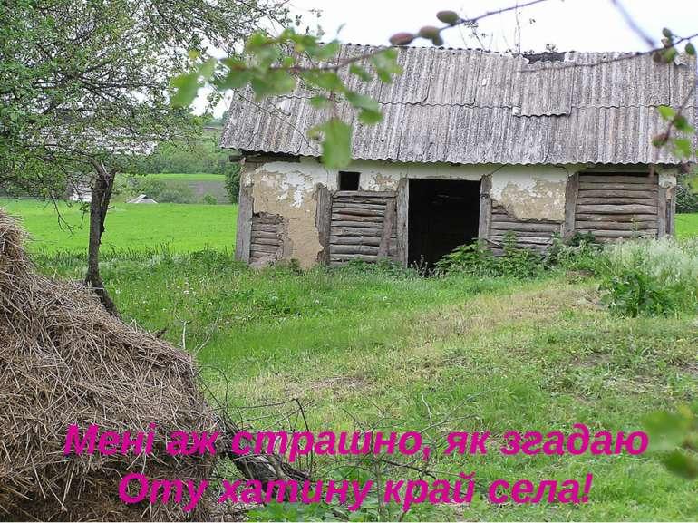 Мені аж страшно, як згадаю Оту хатину край села!