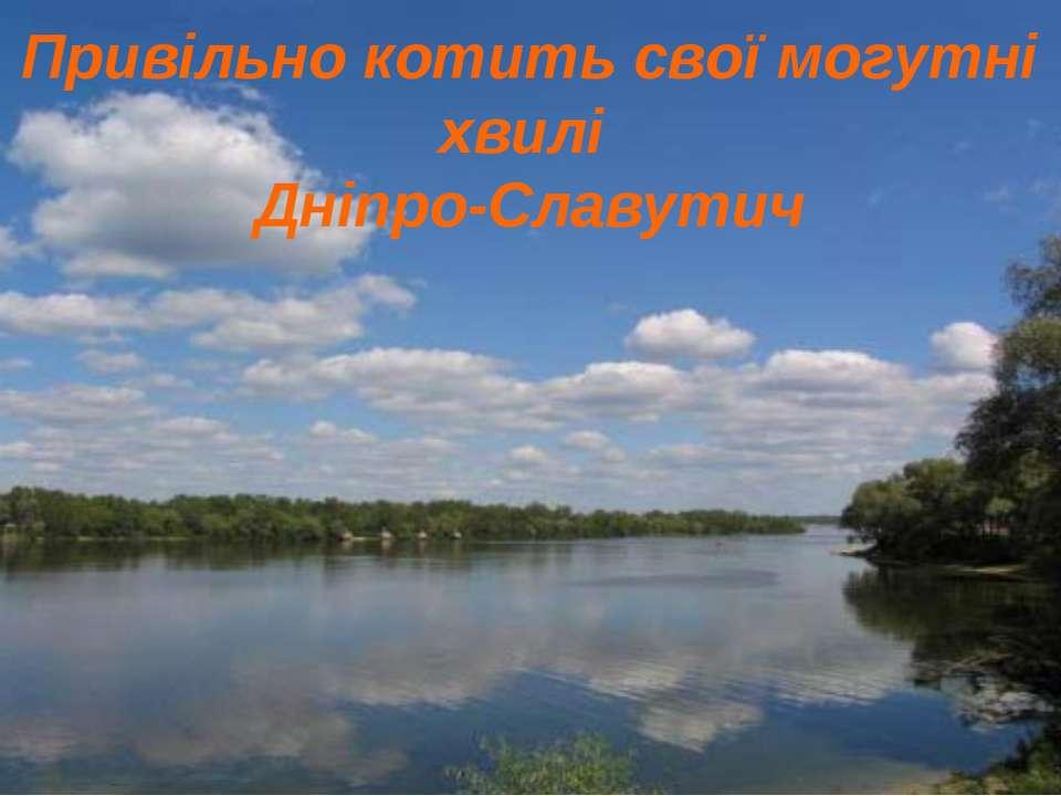 Привільно котить свої могутні хвилі Дніпро-Славутич