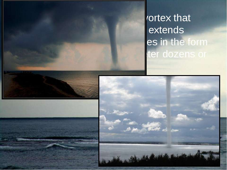 Tornado is the atmospheric vortex that occurs in thunderclouds and extends do...