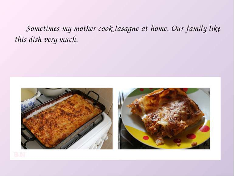 Sometimes my mother cook lasagne at home. Our family like this dish very much.