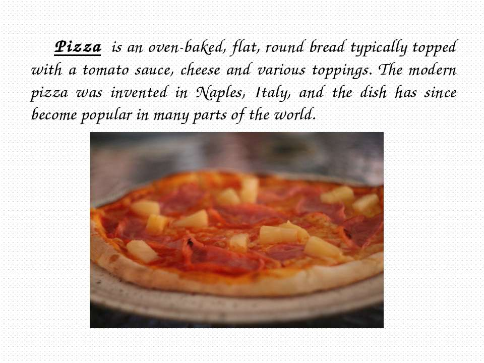 Pizza is an oven-baked, flat, round bread typically topped with a tomato sauc...