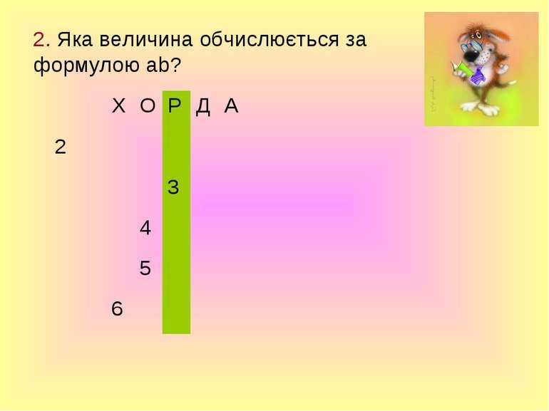 2. Яка величина обчислюється за формулою ab? Х О Р Д А 2 3 4 5 6