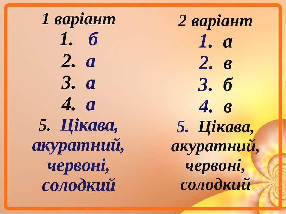 1 варіант 1. б 2. а 3. а 4. а 5. Цікава, акуратний, червоні, солодкий 2 варіа...