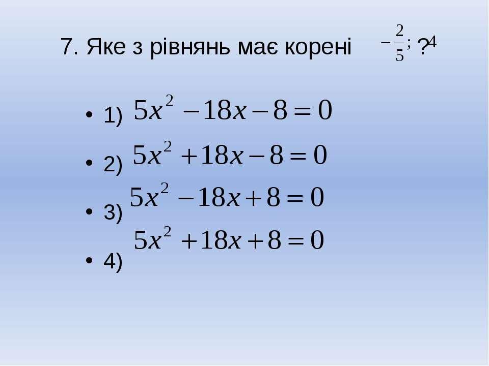 7. Яке з рівнянь має корені ? 1) 2) 3) 4)