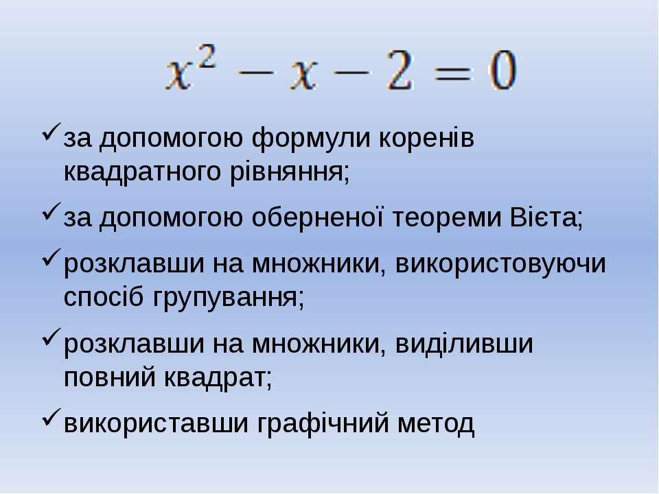 за допомогою формули коренів квадратного рівняння; за допомогою оберненої тео...