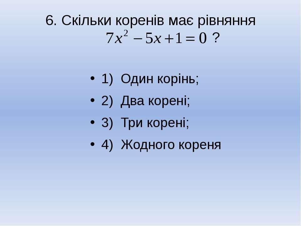 6. Скільки коренів має рівняння ? 1) Один корінь; 2) Два корені; 3) Три корен...
