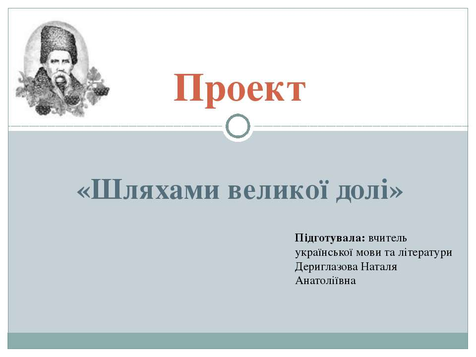 Проект «Шляхами великої долі» Підготувала: вчитель української мови та літера...