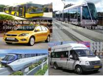 In England there are many kinds of transport: buses, trolleybuses, trams, min...
