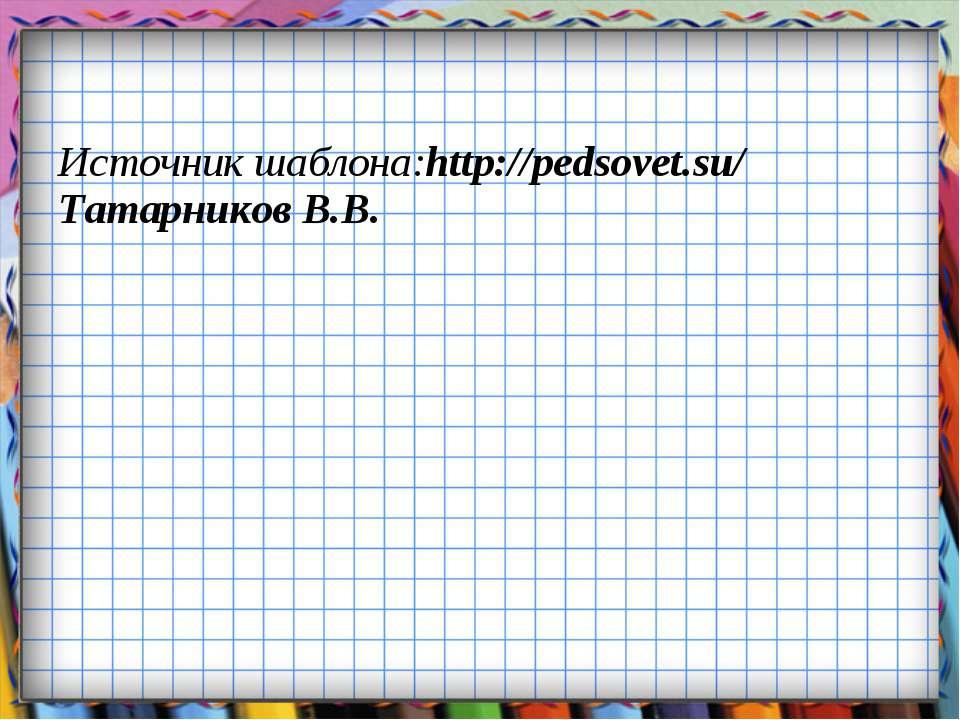 Источник шаблона:http://pedsovet.su/ Татарников В.В.