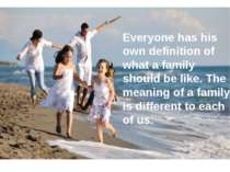 Everyone has his own definition of what a family should be like. The meaning ...