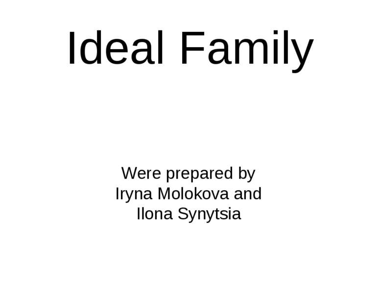 Ideal Family Were prepared by Iryna Molokova and Ilona Synytsia