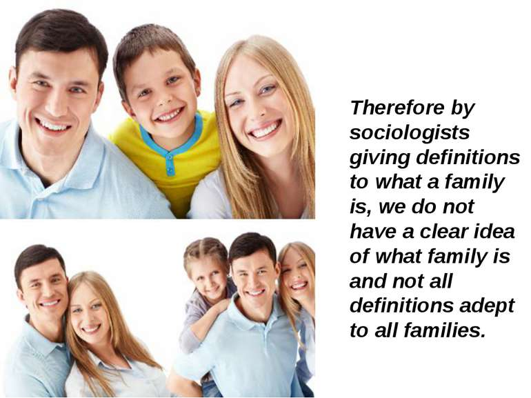 Therefore by sociologists giving definitions to what a family is, we do not h...