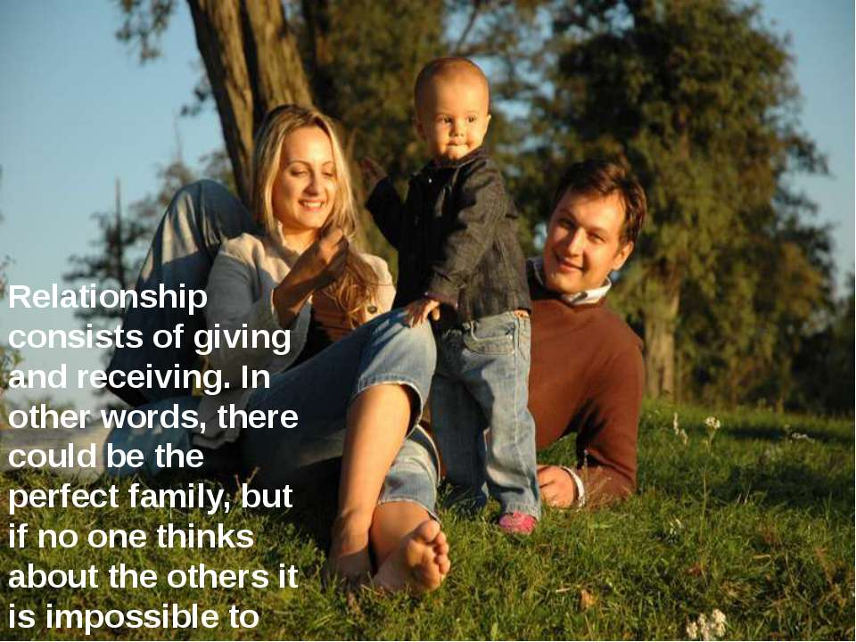 Relationship consists of giving and receiving. In other words, there could be...