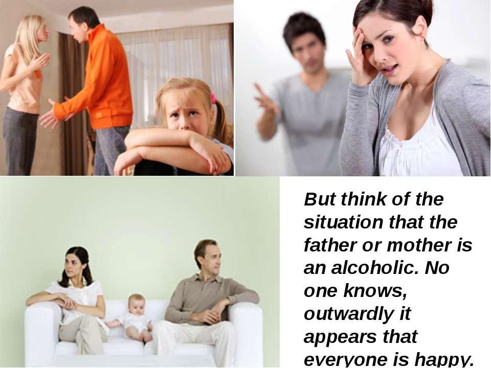 But think of the situation that the father or mother is an alcoholic. No one ...
