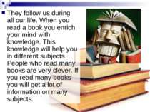 They follow us during all our life. When you read a book you enrich your mind...