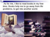 As for me, I like to read books in my free time. Books help me to go away fro...